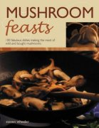 Mushroom Feasts: 100 Fabulous Dishes Making the Most of Wild and Bought Mushrooms - Steven Wheeler